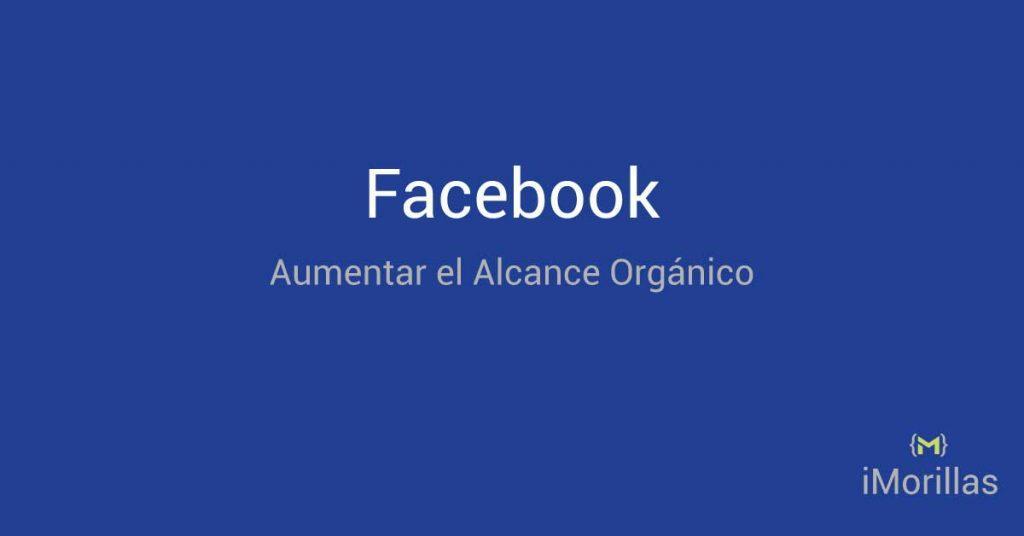 Facebook: Aumentar el Alcance Organico